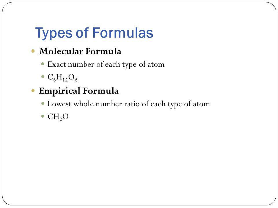 Types of Formulas Molecular Formula Exact number of each type of atom C 6 H 12 O 6 Empirical Formula Lowest whole number ratio of each type of atom CH