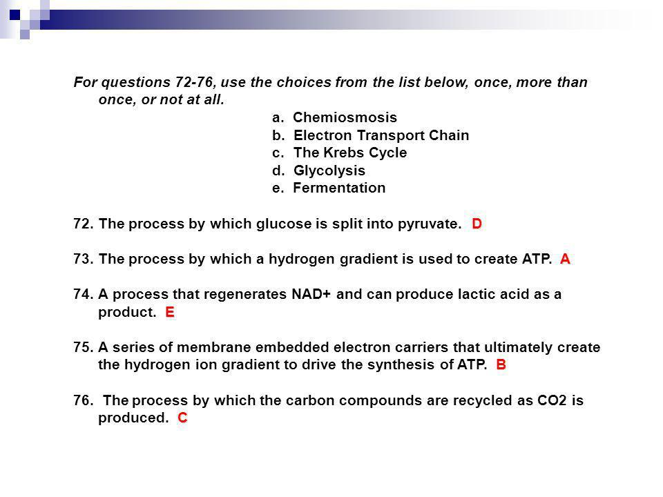 For questions 72-76, use the choices from the list below, once, more than once, or not at all. a. Chemiosmosis b. Electron Transport Chain c. The Kreb