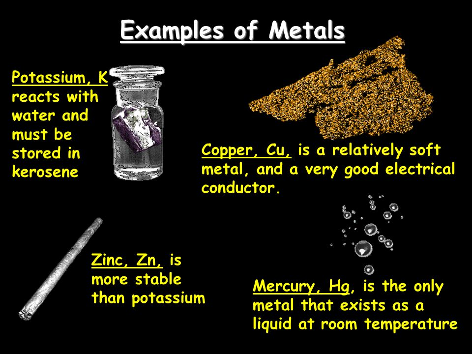 Examples of Metals Potassium, K reacts with water and must be stored in kerosene Zinc, Zn, is more stable than potassium Copper, Cu, is a relatively s