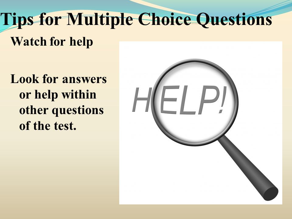 Tips for Multiple Choice Questions Watch for help Look for answers or help within other questions of the test.