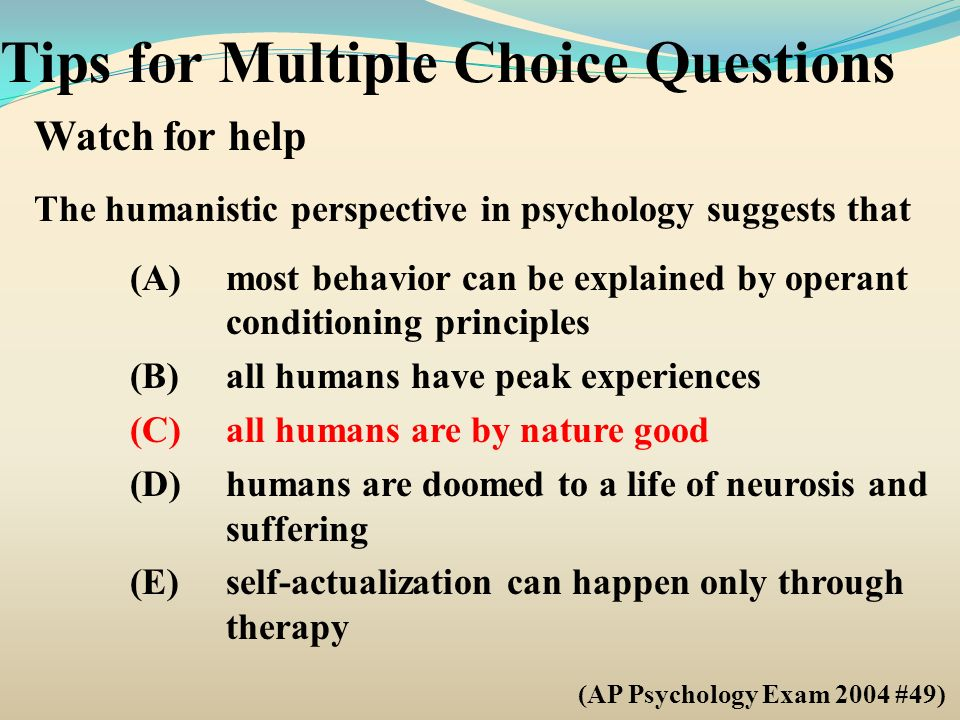 Tips for Multiple Choice Questions Watch for help The humanistic perspective in psychology suggests that (A)most behavior can be explained by operant