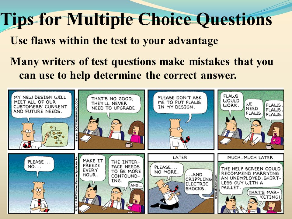 Tips for Multiple Choice Questions Use flaws within the test to your advantage Many writers of test questions make mistakes that you can use to help d