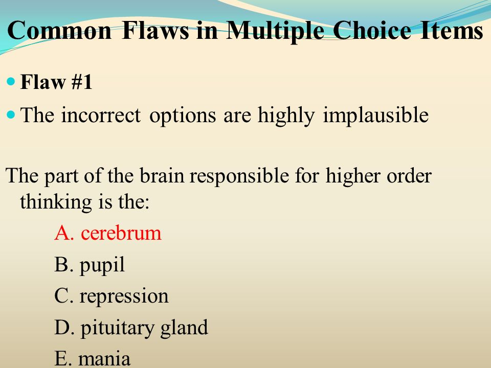 Common Flaws in Multiple Choice Items Flaw #1 T he incorrect options are highly implausible The part of the brain responsible for higher order thinkin