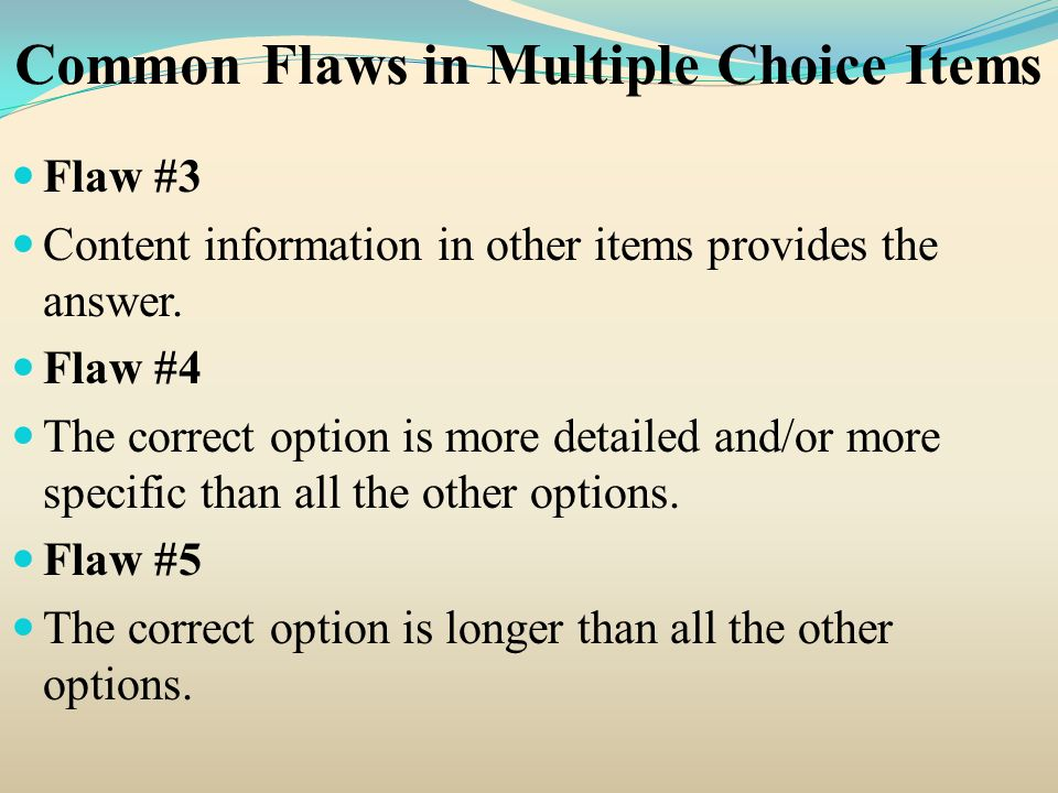 Common Flaws in Multiple Choice Items Flaw #3 Content information in other items provides the answer. Flaw #4 The correct option is more detailed and/
