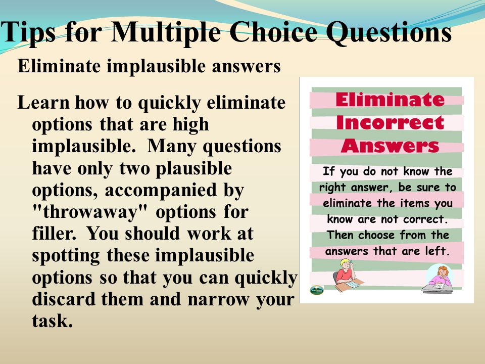 Tips for Multiple Choice Questions Eliminate implausible answers Learn how to quickly eliminate options that are high implausible. Many questions have