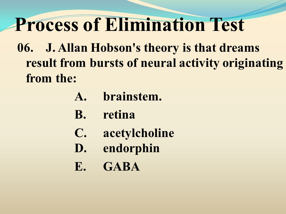 Process of Elimination Test 06.J. Allan Hobson's theory is that dreams result from bursts of neural activity originating from the: A.brainstem. B.reti