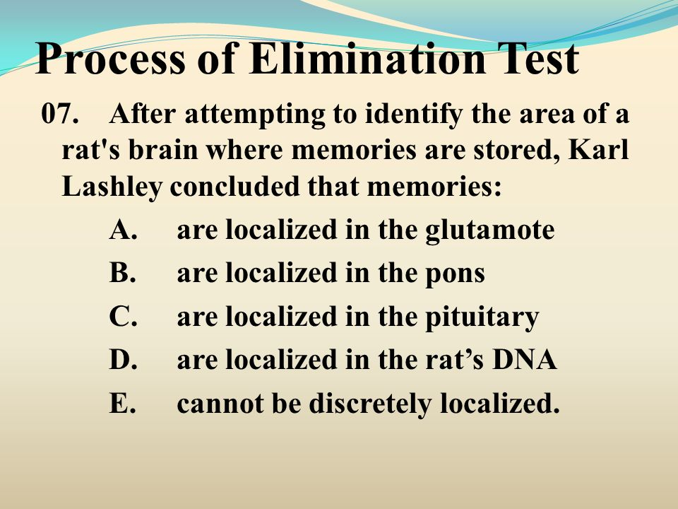 Process of Elimination Test 07.After attempting to identify the area of a rat's brain where memories are stored, Karl Lashley concluded that memories: