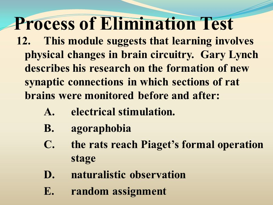 Process of Elimination Test 12.This module suggests that learning involves physical changes in brain circuitry. Gary Lynch describes his research on t