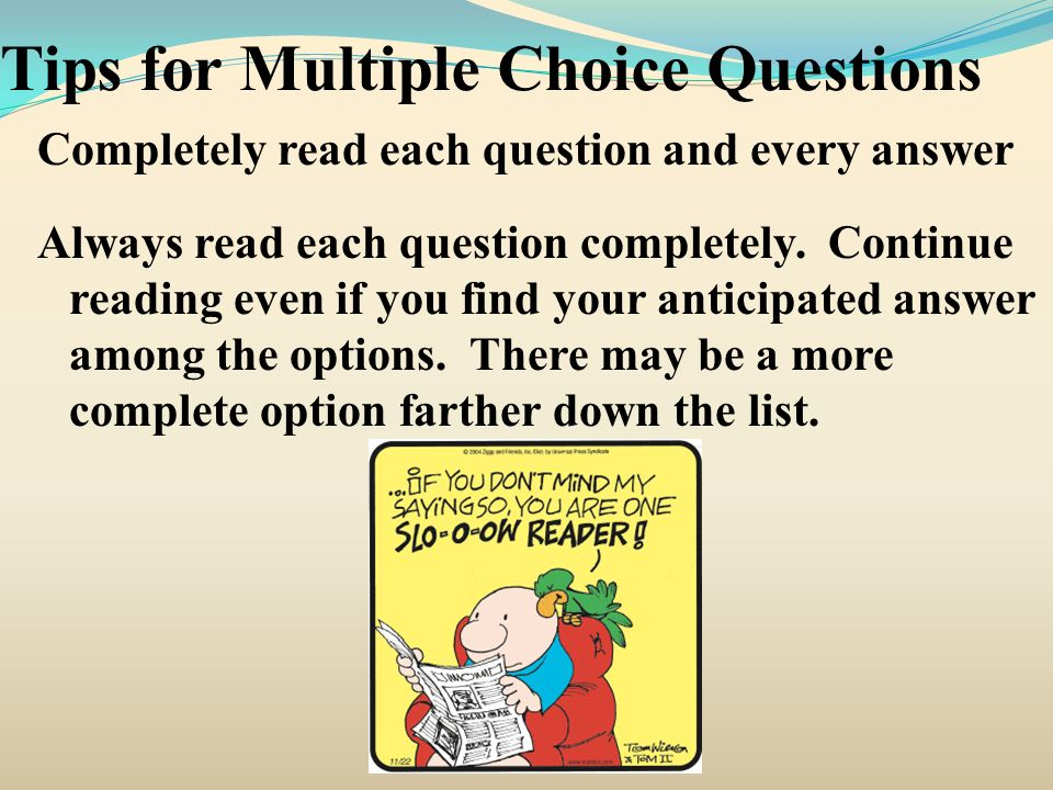Tips for Multiple Choice Questions Completely read each question and every answer Always read each question completely. Continue reading even if you f