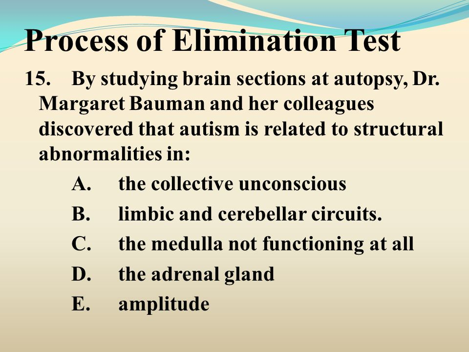 Process of Elimination Test 15.By studying brain sections at autopsy, Dr. Margaret Bauman and her colleagues discovered that autism is related to stru