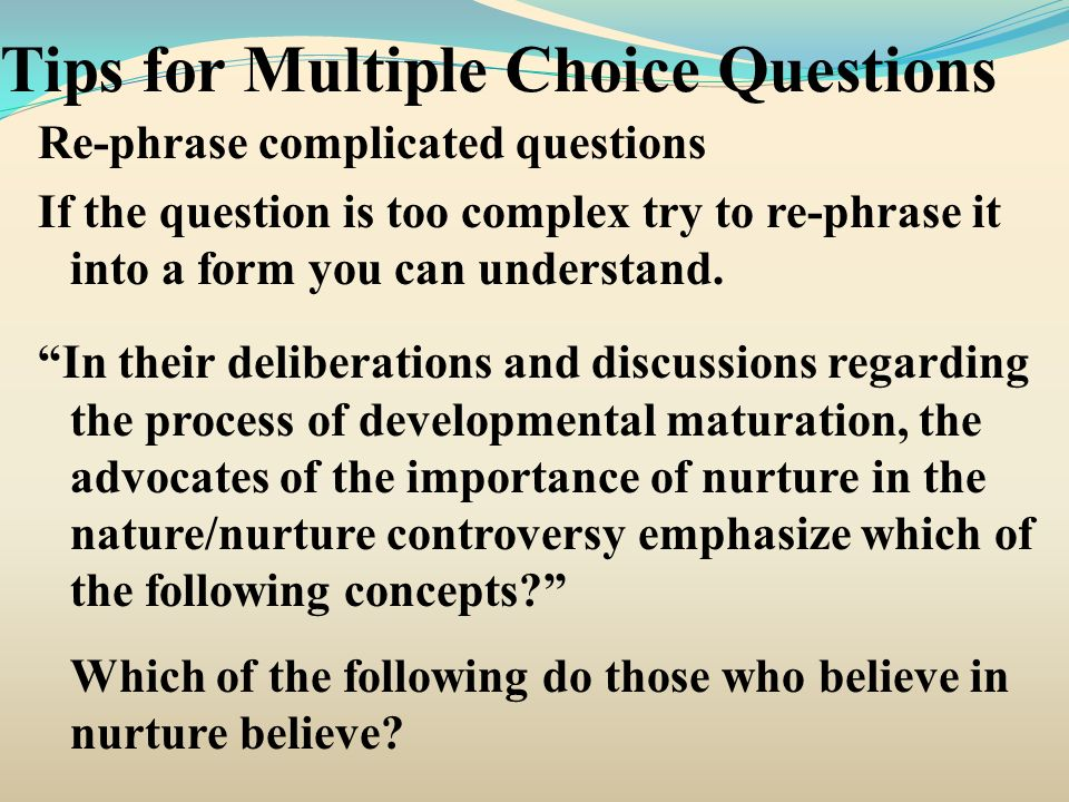 Tips for Multiple Choice Questions Re-phrase complicated questions If the question is too complex try to re-phrase it into a form you can understand.