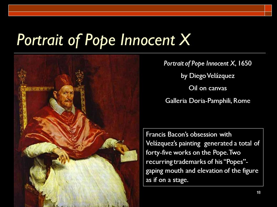 18 Portrait of Pope Innocent X Portrait of Pope Innocent X, 1650 by Diego Velázquez Oil on canvas Galleria Doria-Pamphili, Rome Francis Bacons obsessi