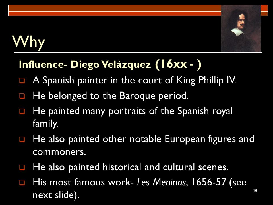 19 Why Influence- Diego Velázquez (16xx - ) A Spanish painter in the court of King Phillip IV. He belonged to the Baroque period. He painted many port
