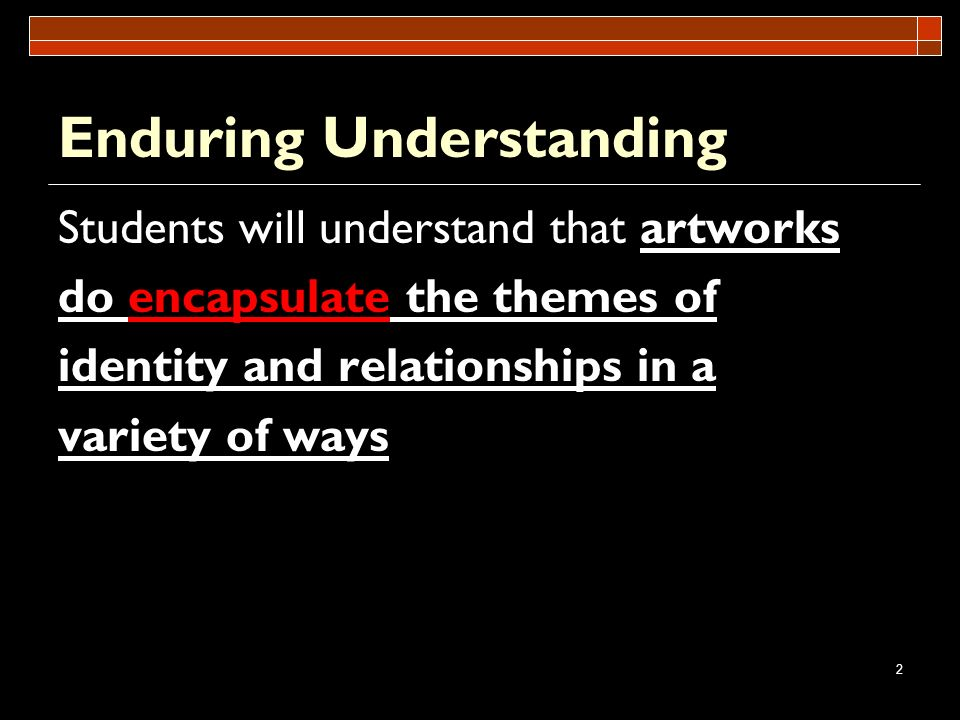 2 Enduring Understanding Students will understand that artworks do encapsulate the themes of identity and relationships in a variety of ways