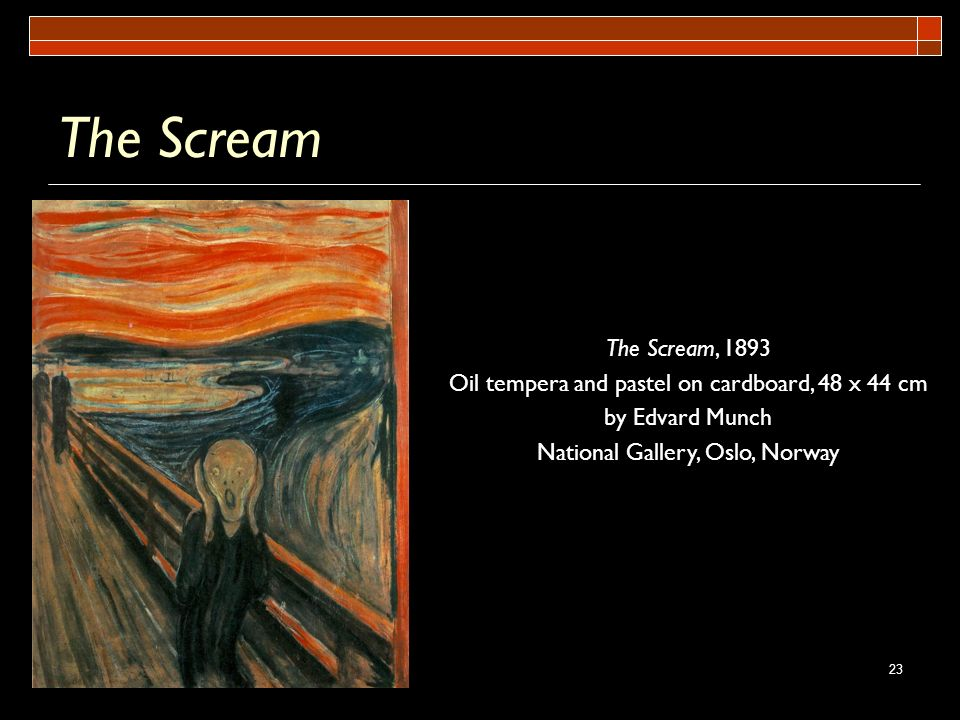 23 The Scream The Scream, 1893 Oil tempera and pastel on cardboard, 48 x 44 cm by Edvard Munch National Gallery, Oslo, Norway