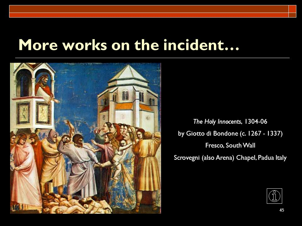 45 More works on the incident… The Holy Innocents, 1304-06 by Giotto di Bondone (c. 1267 - 1337) Fresco, South Wall Scrovegni (also Arena) Chapel, Pad