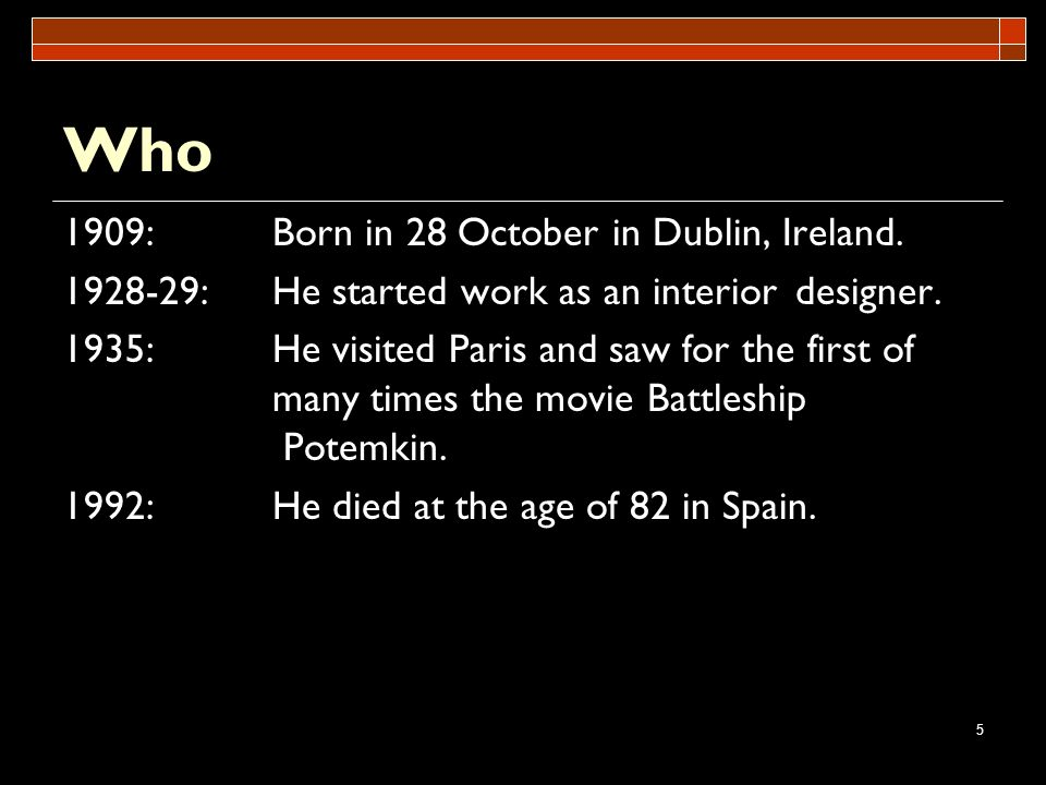 5 Who 1909:Born in 28 October in Dublin, Ireland. 1928-29:He started work as an interior designer. 1935:He visited Paris and saw for the first of many