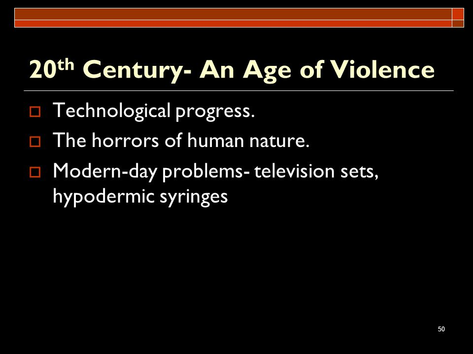 50 20 th Century- An Age of Violence Technological progress. The horrors of human nature. Modern-day problems- television sets, hypodermic syringes