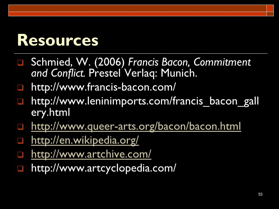 53 Resources Schmied, W. (2006) Francis Bacon, Commitment and Conflict. Prestel Verlaq: Munich. http://www.francis-bacon.com/ http://www.leninimports.