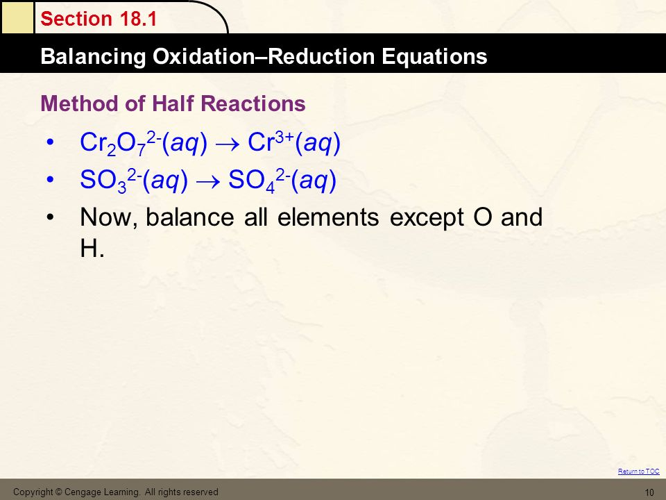 Section 18.1 Balancing Oxidation–Reduction Equations Return to TOC Copyright © Cengage Learning. All rights reserved 10 Cr 2 O 7 2- (aq) Cr 3+ (aq) SO