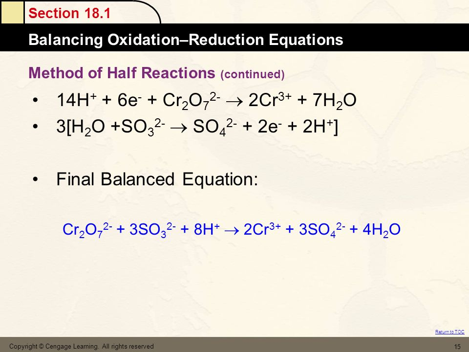 Section 18.1 Balancing Oxidation–Reduction Equations Return to TOC Copyright © Cengage Learning. All rights reserved 15 14H + + 6e - + Cr 2 O 7 2- 2Cr