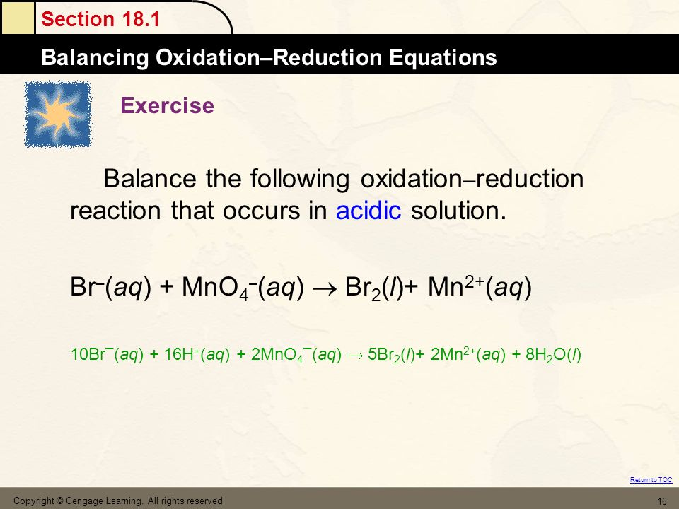Section 18.1 Balancing Oxidation–Reduction Equations Return to TOC Copyright © Cengage Learning. All rights reserved 16 Exercise Balance the following