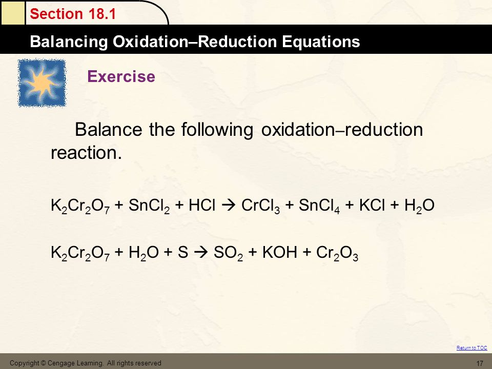 Section 18.1 Balancing Oxidation–Reduction Equations Return to TOC Copyright © Cengage Learning. All rights reserved 17 Exercise Balance the following