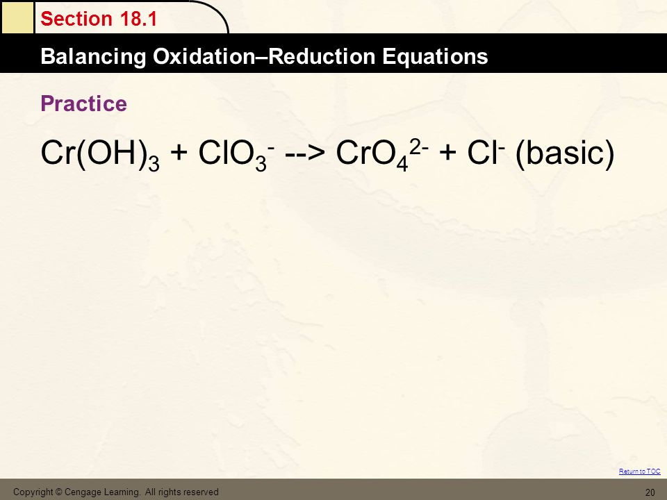 Section 18.1 Balancing Oxidation–Reduction Equations Return to TOC Practice Cr(OH) 3 + ClO 3 - --> CrO 4 2- + Cl - (basic) Copyright © Cengage Learnin
