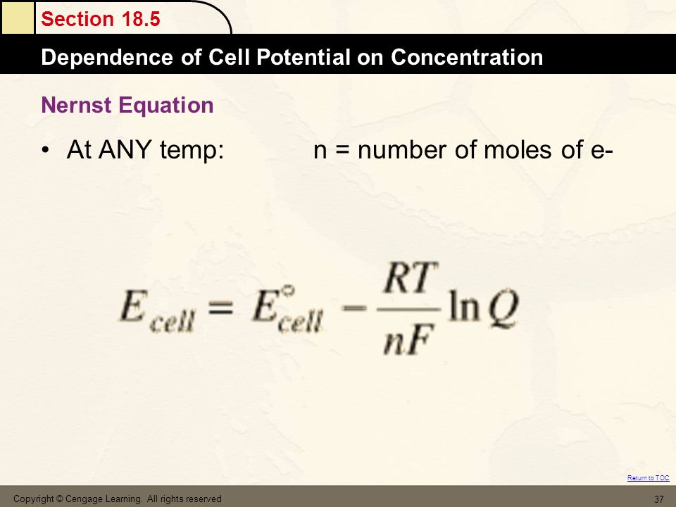 Section 18.5 Dependence of Cell Potential on Concentration Return to TOC Copyright © Cengage Learning. All rights reserved 37 Nernst Equation At ANY t