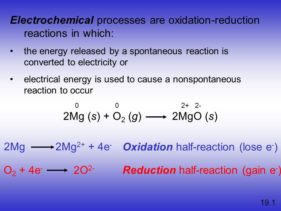 2Mg (s) + O 2 (g) 2MgO (s) 2Mg 2Mg 2+ + 4e - O 2 + 4e - 2O 2- Oxidation half-reaction (lose e - ) Reduction half-reaction (gain e - ) 19.1 Electrochem