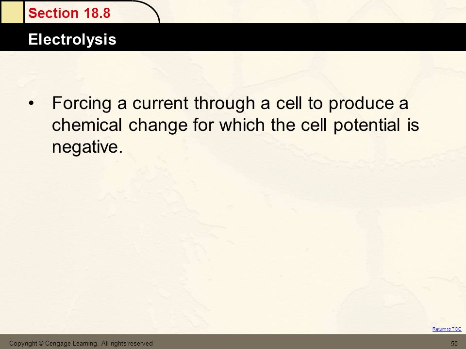 Section 18.8 Electrolysis Return to TOC Copyright © Cengage Learning. All rights reserved 50 Forcing a current through a cell to produce a chemical ch