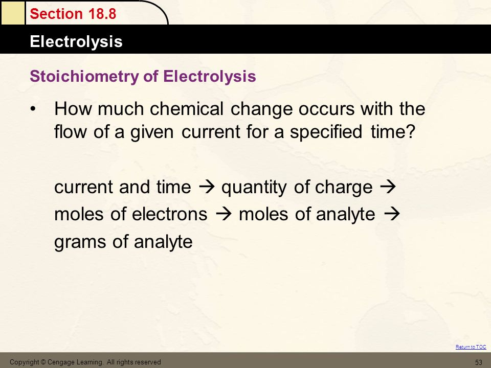 Section 18.8 Electrolysis Return to TOC Copyright © Cengage Learning. All rights reserved 53 Stoichiometry of Electrolysis How much chemical change oc