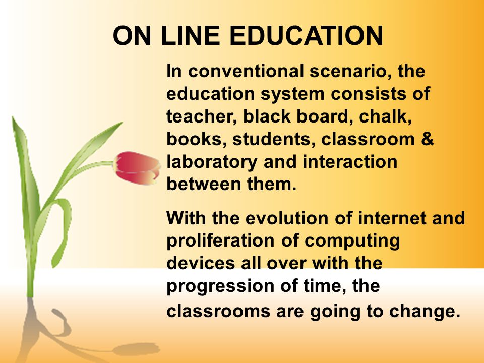 In conventional scenario, the education system consists of teacher, black board, chalk, books, students, classroom & laboratory and interaction between them.