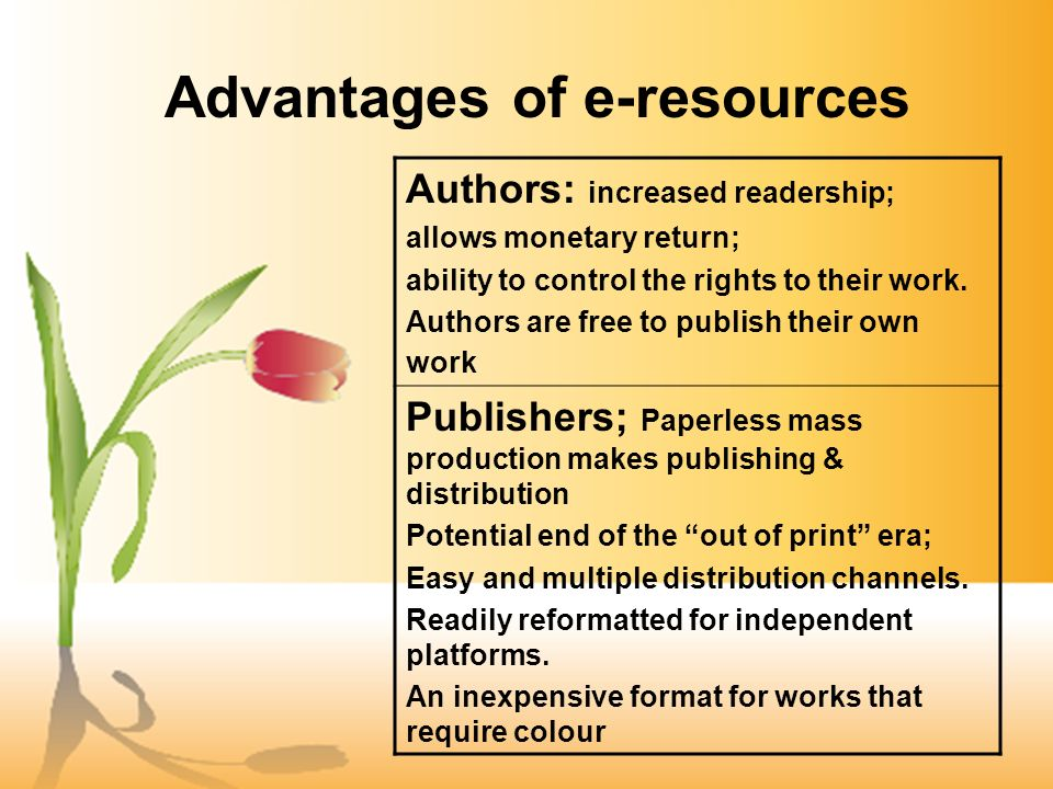 Advantages of e-resources Authors: increased readership; allows monetary return; ability to control the rights to their work.