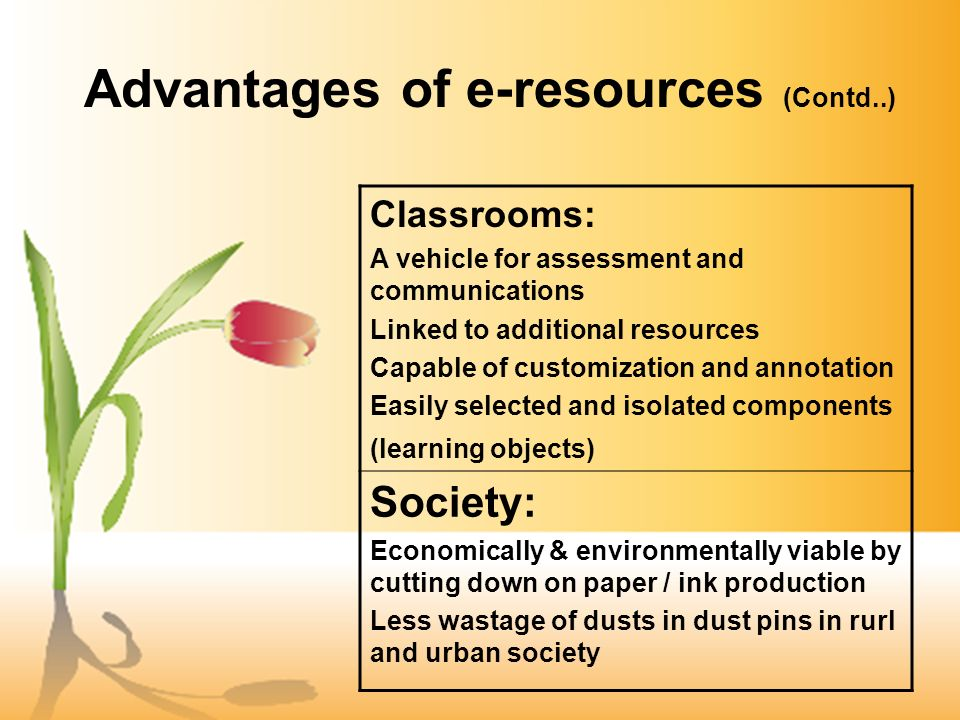 Advantages of e-resources (Contd..) Classrooms: A vehicle for assessment and communications Linked to additional resources Capable of customization and annotation Easily selected and isolated components (learning objects) Society: Economically & environmentally viable by cutting down on paper / ink production Less wastage of dusts in dust pins in rurl and urban society