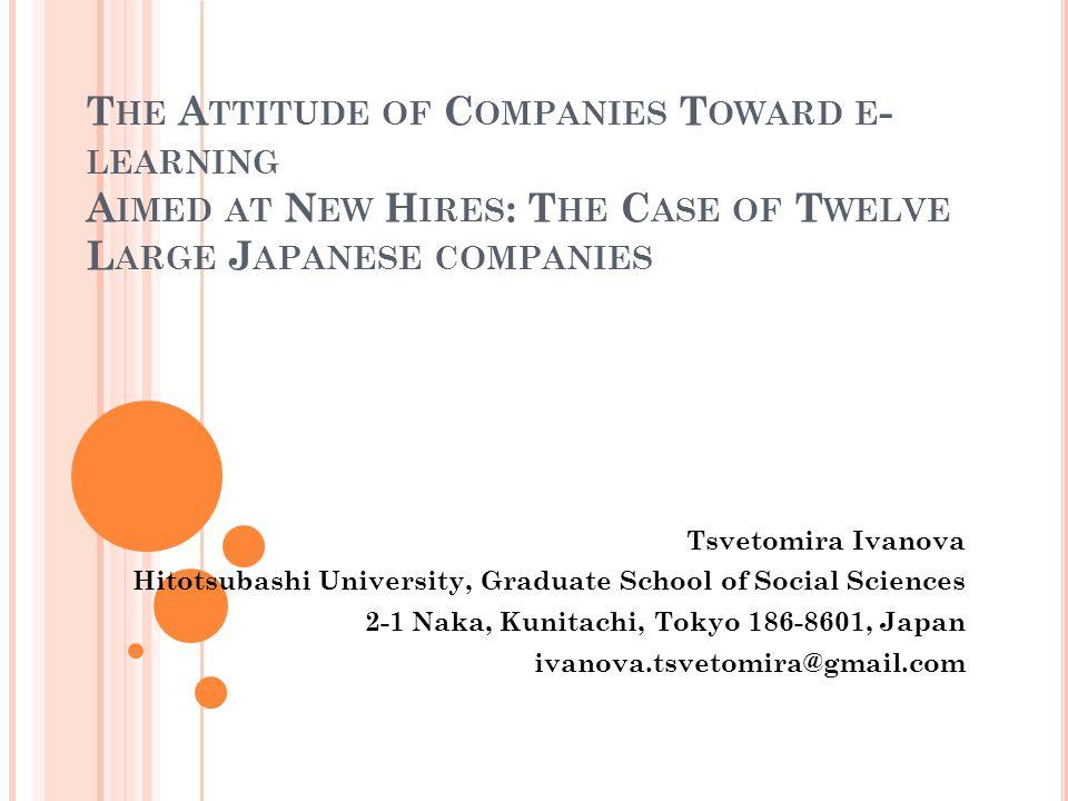 T HE A TTITUDE OF C OMPANIES T OWARD E - LEARNING A IMED AT N EW H IRES : T HE C ASE OF T WELVE L ARGE J APANESE COMPANIES Tsvetomira Ivanova Hitotsubashi University, Graduate School of Social Sciences 2-1 Naka, Kunitachi, Tokyo 186-8601, Japan ivanova.tsvetomira@gmail.com