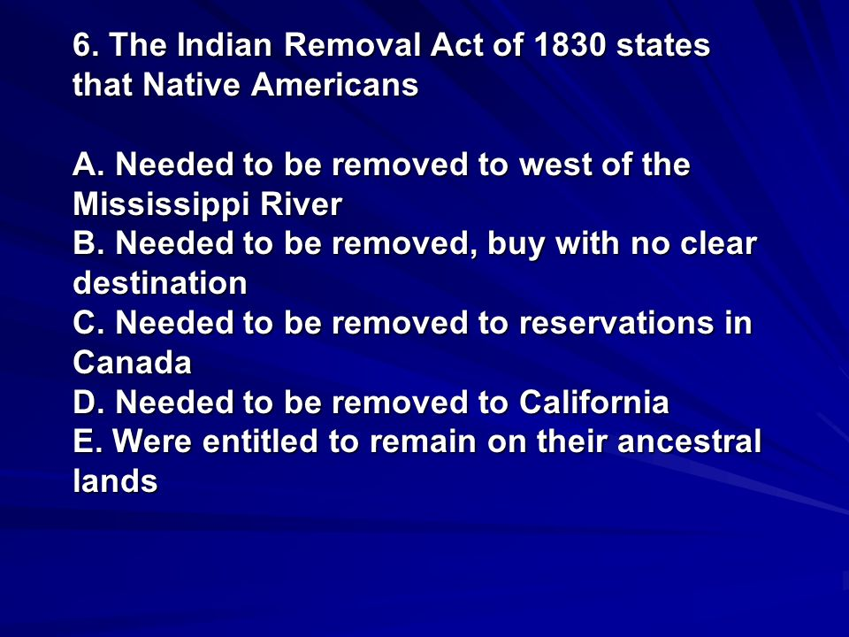 6. The Indian Removal Act of 1830 states that Native Americans A. Needed to be removed to west of the Mississippi River B. Needed to be removed, buy w