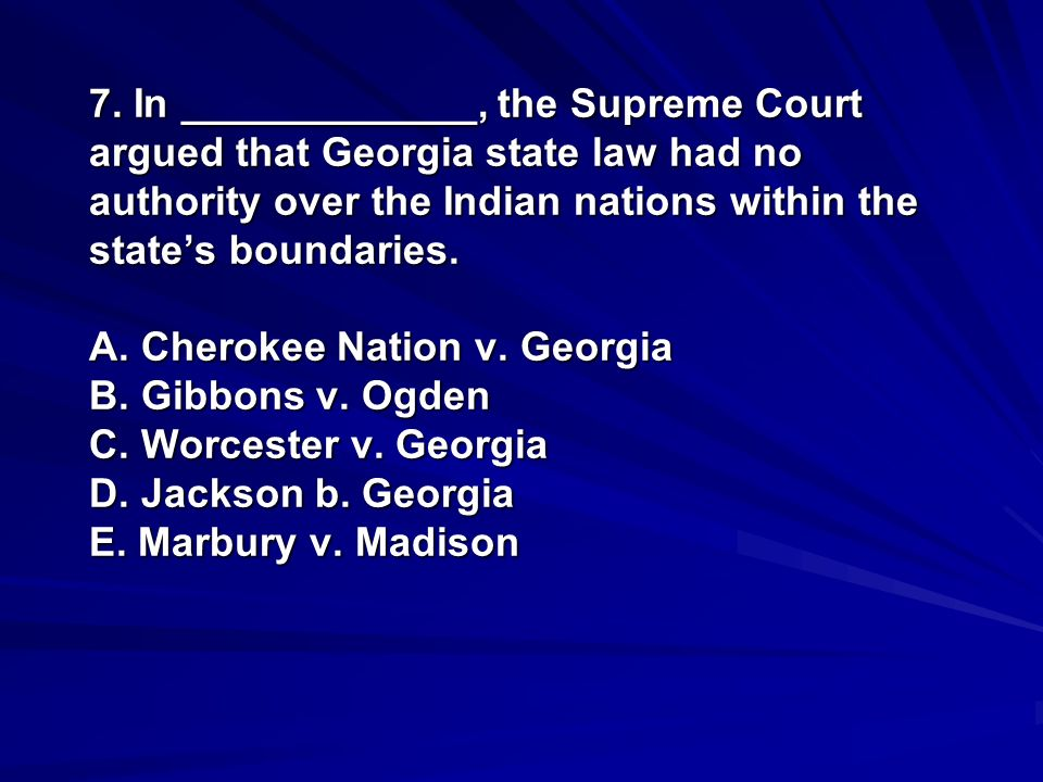 7. In _____________, the Supreme Court argued that Georgia state law had no authority over the Indian nations within the states boundaries. A. Cheroke