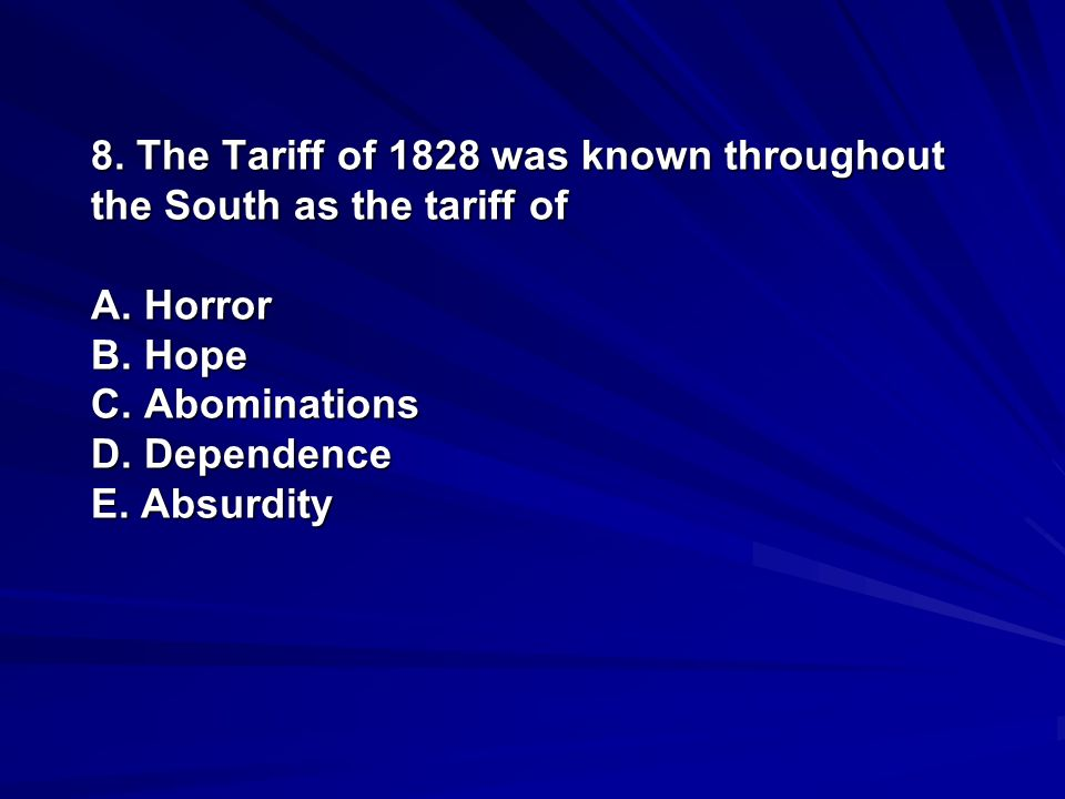 8. The Tariff of 1828 was known throughout the South as the tariff of A. Horror B. Hope C. Abominations D. Dependence E. Absurdity