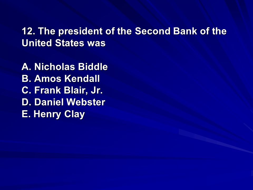 12. The president of the Second Bank of the United States was A. Nicholas Biddle B. Amos Kendall C. Frank Blair, Jr. D. Daniel Webster E. Henry Clay