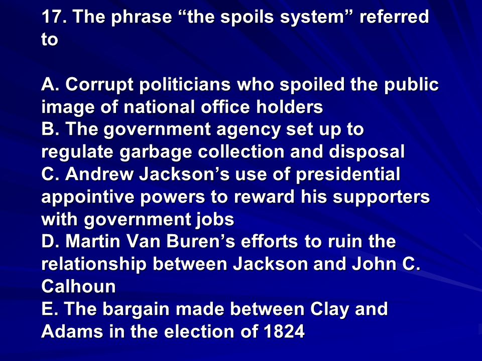 17. The phrase the spoils system referred to A. Corrupt politicians who spoiled the public image of national office holders B. The government agency s