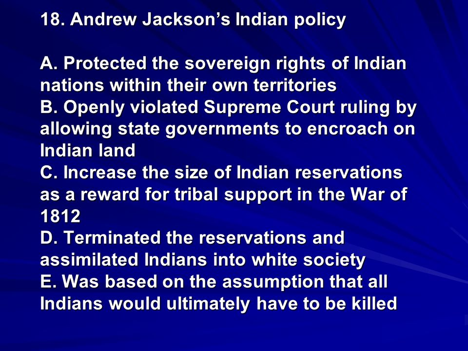 18. Andrew Jacksons Indian policy A. Protected the sovereign rights of Indian nations within their own territories B. Openly violated Supreme Court ru