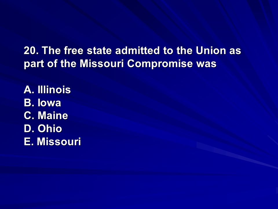 20. The free state admitted to the Union as part of the Missouri Compromise was A. Illinois B. Iowa C. Maine D. Ohio E. Missouri