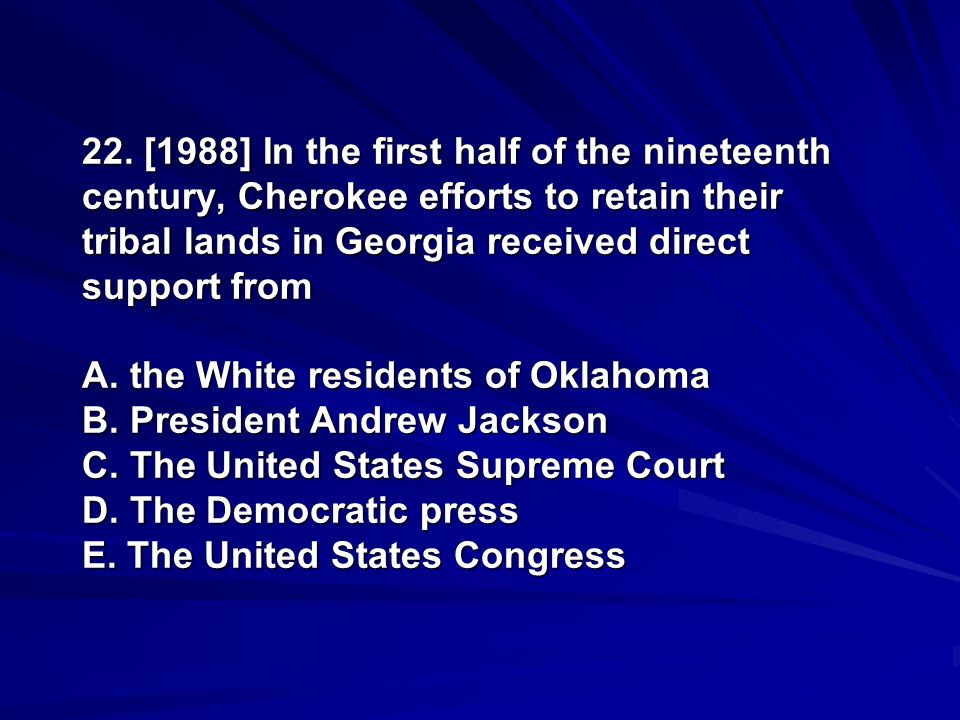 22. [1988] In the first half of the nineteenth century, Cherokee efforts to retain their tribal lands in Georgia received direct support from A. the W