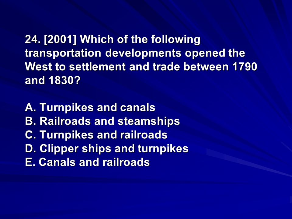 24. [2001] Which of the following transportation developments opened the West to settlement and trade between 1790 and 1830? A. Turnpikes and canals B