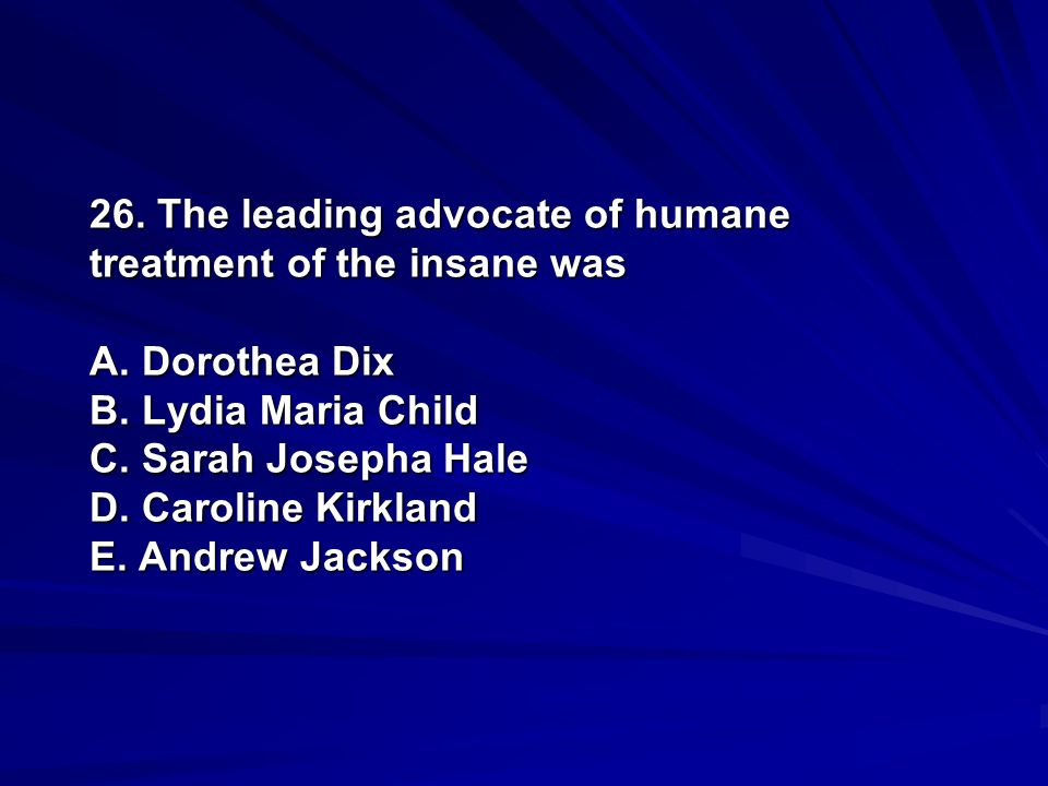 26. The leading advocate of humane treatment of the insane was A. Dorothea Dix B. Lydia Maria Child C. Sarah Josepha Hale D. Caroline Kirkland E. Andr