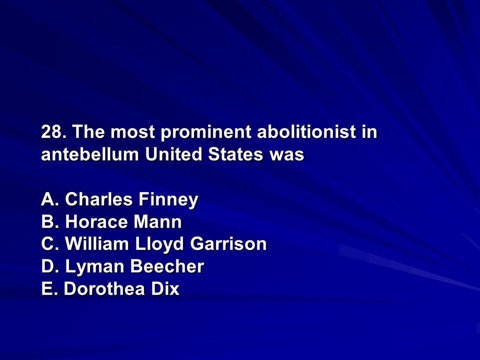 28. The most prominent abolitionist in antebellum United States was A. Charles Finney B. Horace Mann C. William Lloyd Garrison D. Lyman Beecher E. Dor