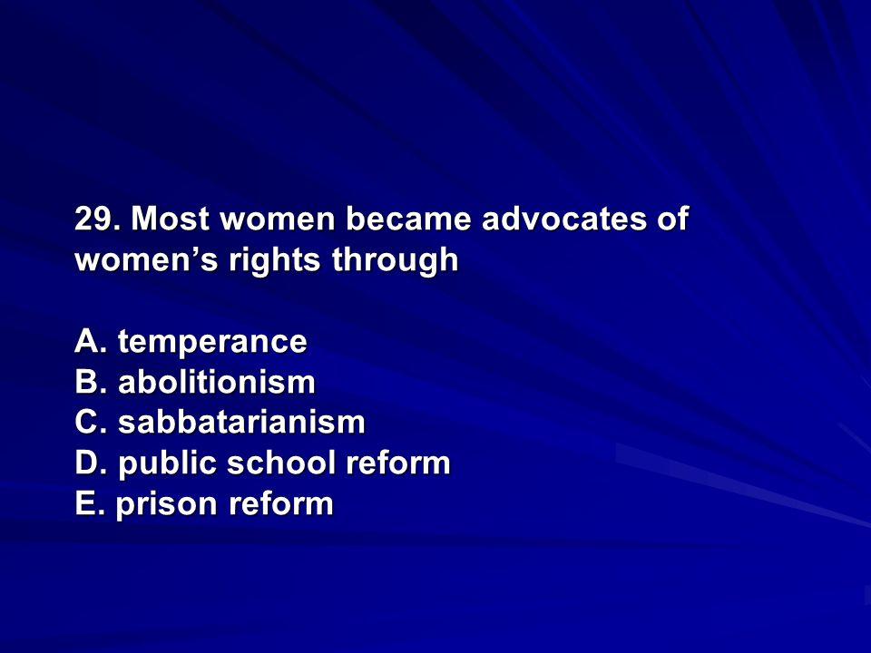 29. Most women became advocates of womens rights through A. temperance B. abolitionism C. sabbatarianism D. public school reform E. prison reform