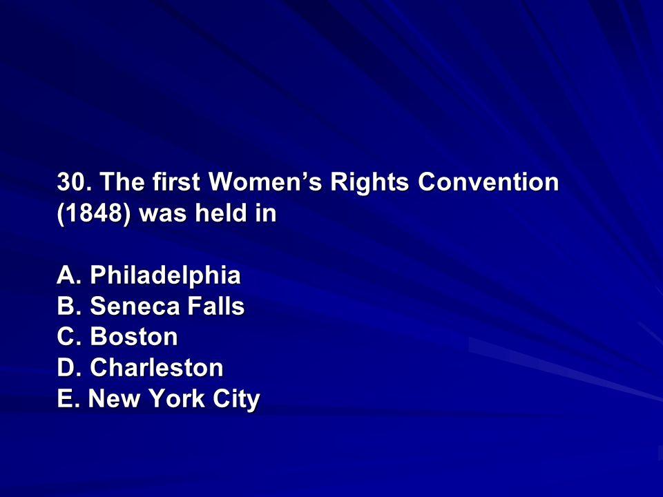 30. The first Womens Rights Convention (1848) was held in A. Philadelphia B. Seneca Falls C. Boston D. Charleston E. New York City