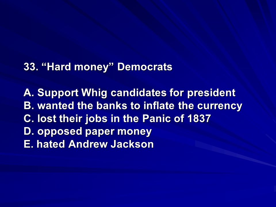 33. Hard money Democrats A. Support Whig candidates for president B. wanted the banks to inflate the currency C. lost their jobs in the Panic of 1837